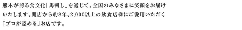 熊本が誇る食文化「馬刺し」を通じて、全国のみなさまに笑顔をお届けいたします。開店から約8年、2,000以上の飲食店様にご愛用いただく「プロが認める」お店です。